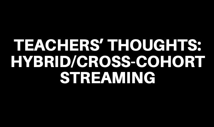 Teachers' Thoughts: Hybrid/Cross-Cohort Streaming