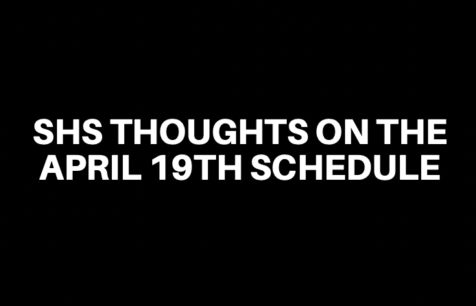 SHS Thoughts on the April 19th Schedule